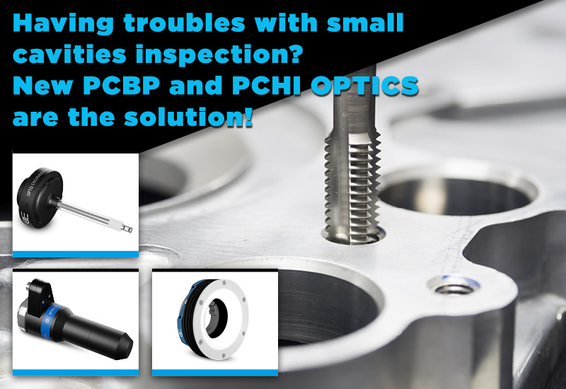 Having troubles with small cavities inspection? New PCBP and PCHI OPTICS are the solution!