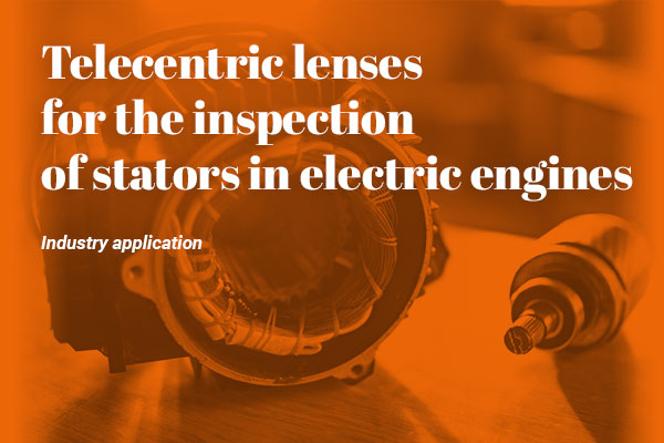 Telecentric lenses for the inspection of stators in electric engines